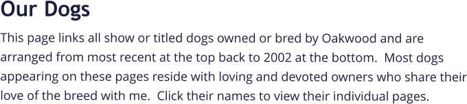 Our Dogs This page links all show or titled dogs owned or bred by Oakwood and are arranged from most recent at the top back to 2002 at the bottom.  Most dogs appearing on these pages reside with loving and devoted owners who share their love of the breed with me.  Click their names to view their individual pages.